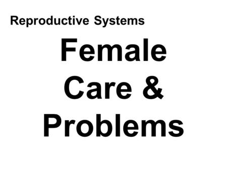 Female Care & Problems Reproductive Systems. Female Care Cleanliness –Vagina is a self-cleansing organ Slight vaginal discharge is normal –Menstruation.