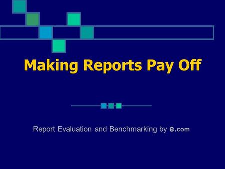 Making Reports Pay Off Report Evaluation and Benchmarking by e. com.
