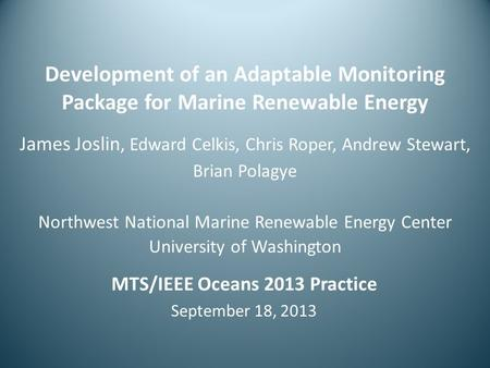 Development of an Adaptable Monitoring Package for Marine Renewable Energy James Joslin, Edward Celkis, Chris Roper, Andrew Stewart, Brian Polagye Northwest.
