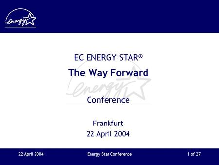 22 April 2004Energy Star Conference1 of 27 EC ENERGY STAR ® The Way Forward Conference Frankfurt 22 April 2004.