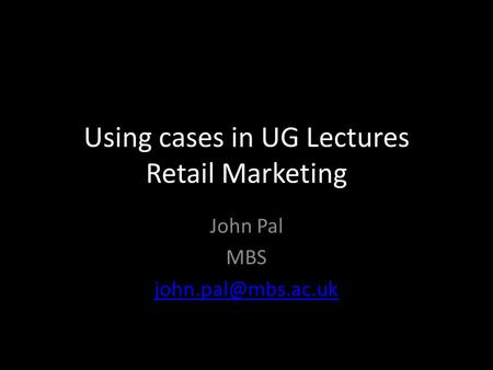 Using cases in UG Lectures Retail Marketing John Pal MBS