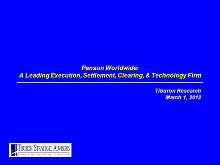 Penson Worldwide: A Leading Execution, Settlement, Clearing, & Technology Firm Tiburon Research March 1, 2012.