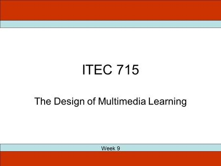 ITEC 715 The Design of Multimedia Learning Week 9.