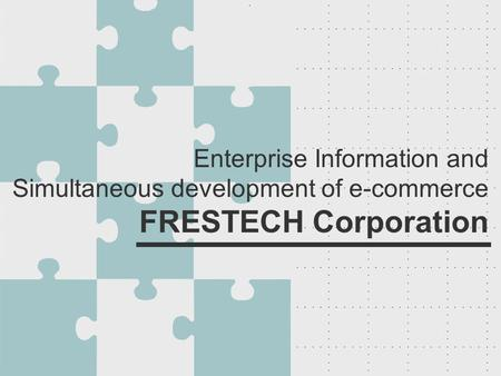 Enterprise Information and Simultaneous development of e-commerce FRESTECH Corporation.