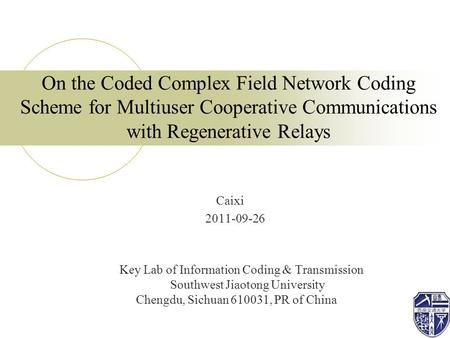On the Coded Complex Field Network Coding Scheme for Multiuser Cooperative Communications with Regenerative Relays Caixi 2011-09-26 Key Lab of Information.