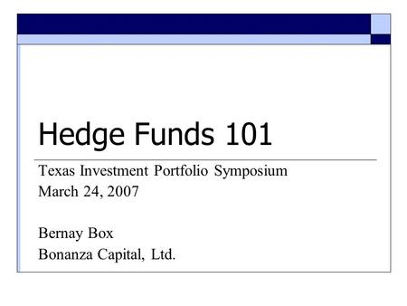 Hedge Funds 101 Texas Investment Portfolio Symposium March 24, 2007 Bernay Box Bonanza Capital, Ltd.