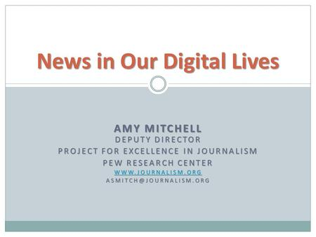 AMY MITCHELL DEPUTY DIRECTOR PROJECT FOR EXCELLENCE IN JOURNALISM PEW RESEARCH CENTER  News in Our Digital Lives.