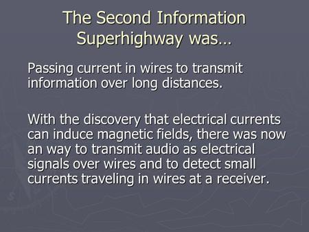 The Second Information Superhighway was… Passing current in wires to transmit information over long distances. With the discovery that electrical currents.