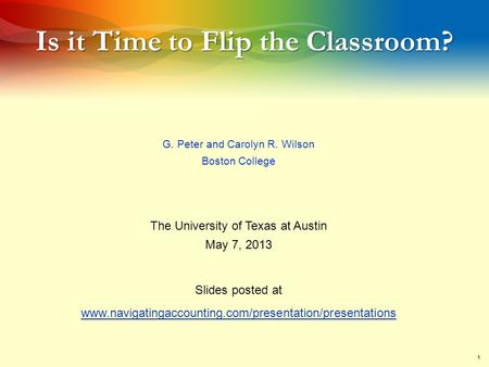 1 Is it Time to Flip the Classroom? G. Peter and Carolyn R. Wilson Boston College The University of Texas at Austin May 7, 2013 Slides posted at www.navigatingaccounting.com/presentation/presentations.