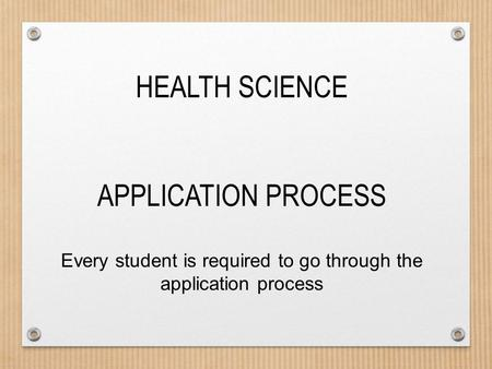 HEALTH SCIENCE APPLICATION PROCESS Every student is required to go through the application process.
