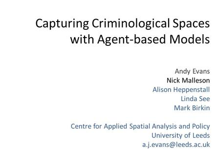 Capturing Criminological Spaces with Agent-based Models Andy Evans Nick Malleson Alison Heppenstall Linda See Mark Birkin Centre for Applied Spatial Analysis.