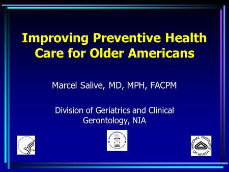 Improving Preventive Health Care for Older Americans Marcel Salive, MD, MPH, FACPM Division of Geriatrics and Clinical Gerontology, NIA.