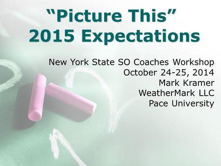 """Picture This"" 2015 Expectations New York State SO Coaches Workshop October 24-25, 2014 Mark Kramer WeatherMark LLC Pace University."