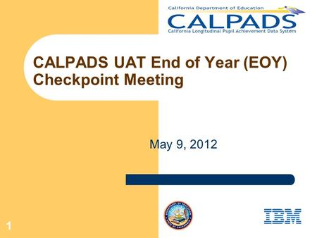 1 CALPADS UAT End of Year (EOY) Checkpoint Meeting May 9, 2012.
