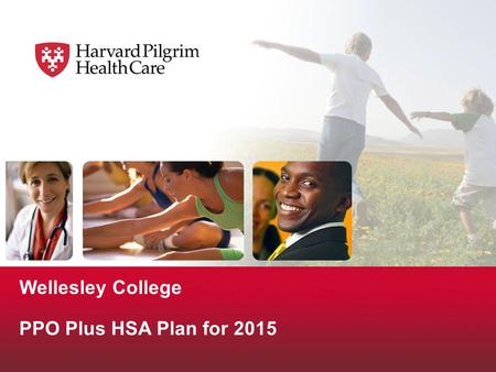 Wellesley College PPO Plus HSA Plan for 2015. © 2009 Harvard Pilgrim Health Care Components of the PPO Plus HSA Plan  Two parts: A qualified High Deductible.
