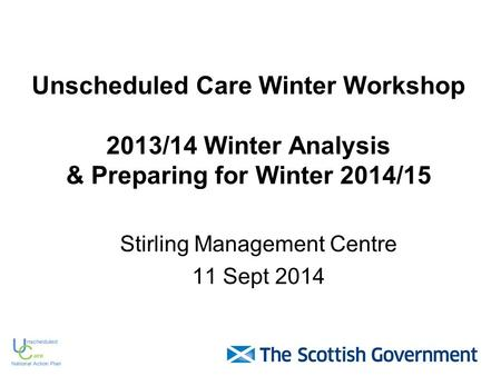 Unscheduled Care Winter Workshop 2013/14 Winter Analysis & Preparing for Winter 2014/15 Stirling Management Centre 11 Sept 2014.