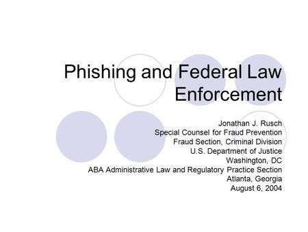 Phishing and Federal Law Enforcement Jonathan J. Rusch Special Counsel for Fraud Prevention Fraud Section, Criminal Division U.S. Department of Justice.