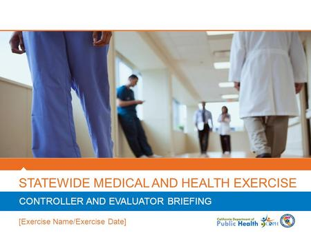 STATEWIDE MEDICAL AND HEALTH EXERCISE CONTROLLER AND EVALUATOR BRIEFING [Exercise Name/Exercise Date]