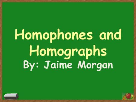 Homophones and Homographs By: Jaime Morgan. What are Homophones? Homophones are words that SOUND alike, but have DIFFERENT spellings and meanings. Lets.