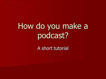 How do you make a podcast? A short tutorial. In a nutshell Content + Computer/Mic + Free Software + Web space ========== PODCAST.