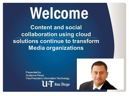Welcome Content and social collaboration using cloud solutions continue to transform Media organizations Presented by: Guillermo Perez Vice President,
