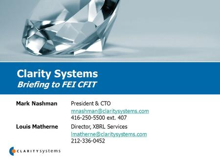 Clarity Systems Briefing to FEI CFIT Mark NashmanPresident & CTO 416-250-5500 ext. 407 Louis MatherneDirector, XBRL Services.