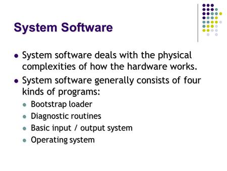 System Software System software deals with the physical complexities of how the hardware works. System software deals with the physical complexities of.