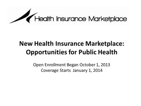 New Health Insurance Marketplace: Opportunities for Public Health Open Enrollment Began October 1, 2013 Coverage Starts January 1, 2014.