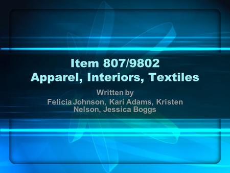 Item 807/9802 Apparel, Interiors, Textiles Written by Felicia Johnson, Kari Adams, Kristen Nelson, Jessica Boggs.