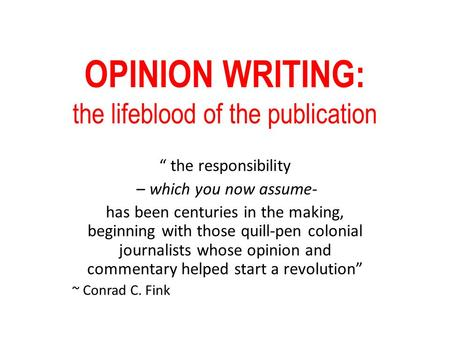 "OPINION WRITING: the lifeblood of the publication "" the responsibility – which you now assume- has been centuries in the making, beginning with those quill-pen."