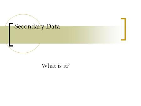 Secondary Data What is it?. Primary data sources Primary data sources –  This will be the emphasis of this class. How do you design a study to capture.