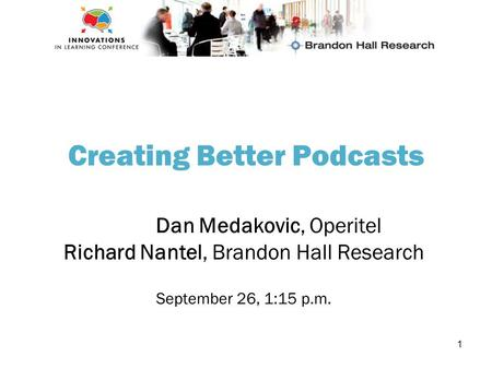 1 Creating Better Podcasts Dan Medakovic, Operitel Richard Nantel, Brandon Hall Research September 26, 1:15 p.m.