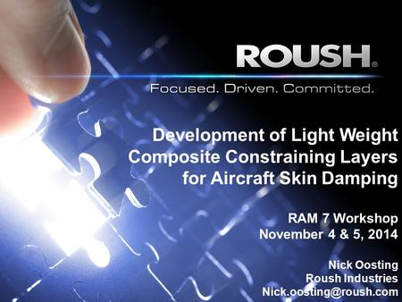 Development of Light Weight Composite Constraining Layers for Aircraft Skin Damping RAM 7 Workshop November 4 & 5, 2014 Nick Oosting Roush Industries