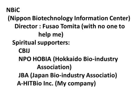 NBiC (Nippon Biotechnology Information Center) Director : Fusao Tomita (with no one to help me) Spiritual supporters: CBIJ NPO HOBIA (Hokkaido Bio-industry.