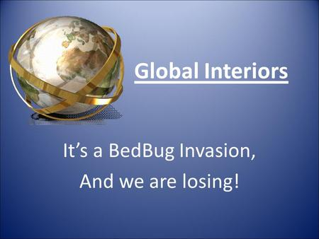 Global Interiors It's a BedBug Invasion, And we are losing!