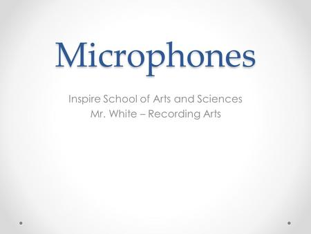 Microphones Inspire School of Arts and Sciences Mr. White – Recording Arts.