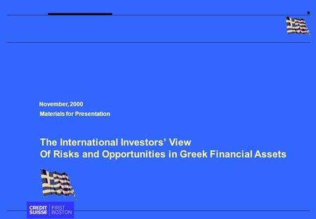 The International Investors' View Of Risks and Opportunities in Greek Financial Assets Materials for Presentation November, 2000.