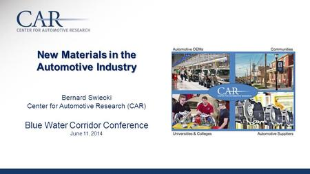 New Materials in the Automotive Industry New Materials in the Automotive Industry Bernard Swiecki Center for Automotive Research (CAR) Blue Water Corridor.