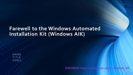 Farewell to the Windows Automated Installation Kit (Windows AIK) NAME TITLE EMAIL DMVMUG User Conference 2013 – Reston, VA.
