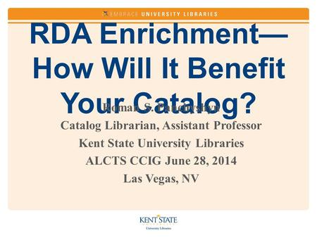 RDA Enrichment— How Will It Benefit Your Catalog? Roman S. Panchyshyn Catalog Librarian, Assistant Professor Kent State University Libraries ALCTS CCIG.