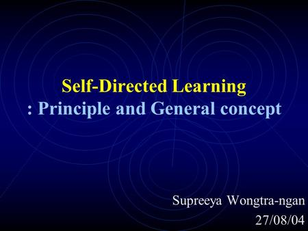 Self-Directed Learning : Principle and General concept Supreeya Wongtra-ngan 27/08/04.