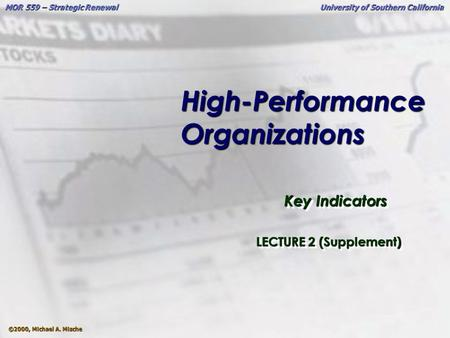 ©2000, Michael A. Mische MOR 559 – Strategic Renewal University of Southern California High-Performance Organizations Key Indicators LECTURE 2 (Supplement)