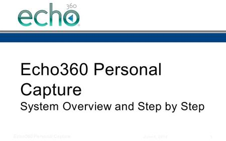 Echo360 Personal Capture System Overview and Step by Step June 4, 2014 Echo360 Personal Capture 1.