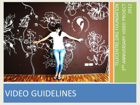 TELECENTRE.ORG FOUNDATION 3 RD ANNIVERSARY VIDEO PROJECT 2012 VIDEO GUIDELINES.