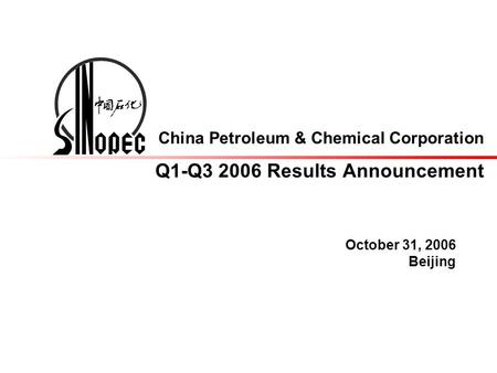 China Petroleum & Chemical Corporation Q1-Q3 2006 Results Announcement October 31, 2006 Beijing.