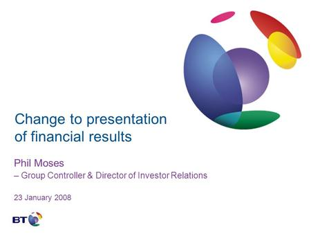 Change to presentation of financial results Phil Moses – Group Controller & Director of Investor Relations 23 January 2008.