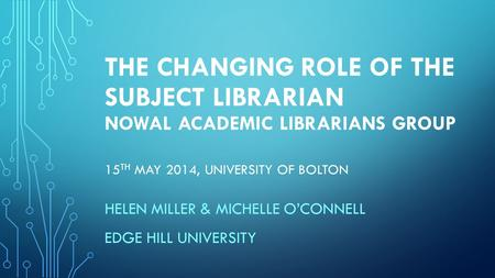 THE CHANGING ROLE OF THE SUBJECT LIBRARIAN NOWAL ACADEMIC LIBRARIANS GROUP 15 TH MAY 2014, UNIVERSITY OF BOLTON HELEN MILLER & MICHELLE O'CONNELL EDGE.