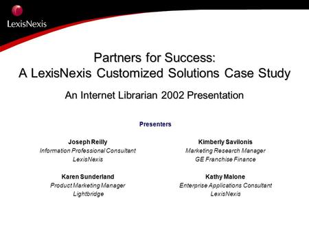 Partners for Success: A LexisNexis Customized Solutions Case Study An Internet Librarian 2002 Presentation Presenters Joseph Reilly Information Professional.