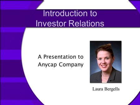 Introduction to Investor Relations A Presentation to Anycap Company Laura Bergells.