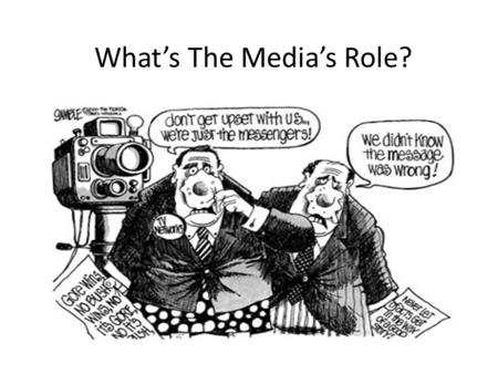 What's The Media's Role?. What is the point of media? What is the point of the news? Why do you watch the news or other media sources?